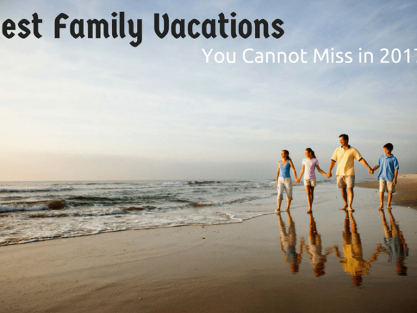 Best Family Vacations You Cannot Miss in 2017